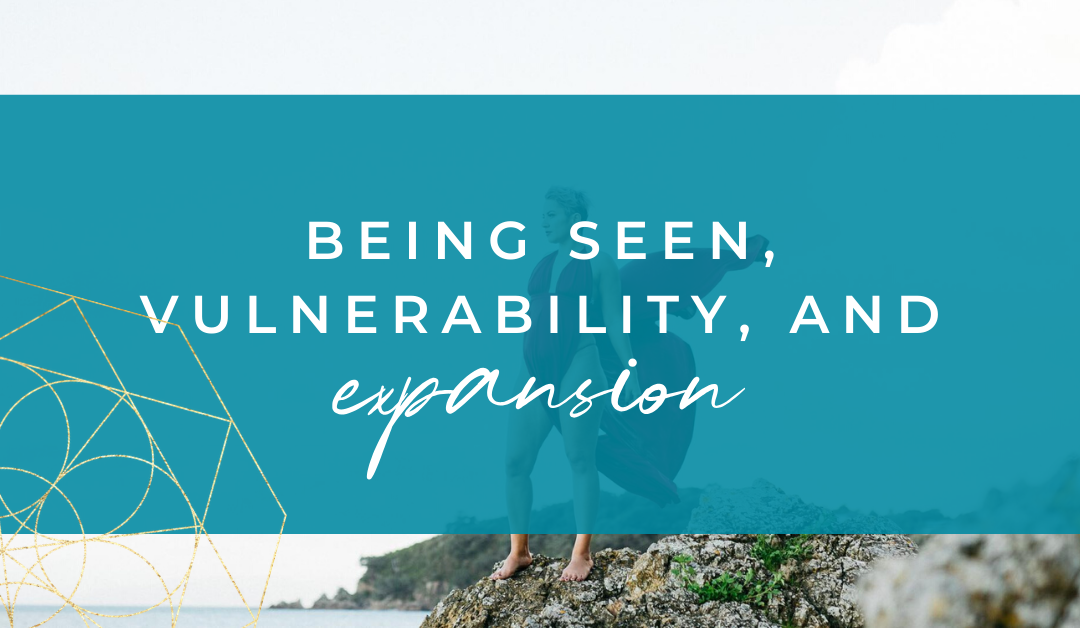 Being Seen, Vulnerability, And Expansion