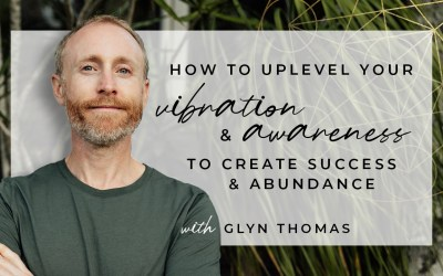 Up Level Your Vibration & Awareness To Create Success & Abundance  with Glyn Thomas, an incredible healer & guide for light leaders