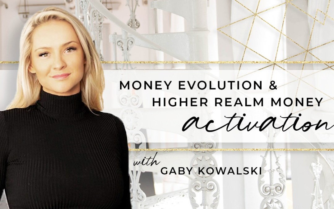 Money Evolution & Higher Realm Money Activation with Gaby Kowalski
